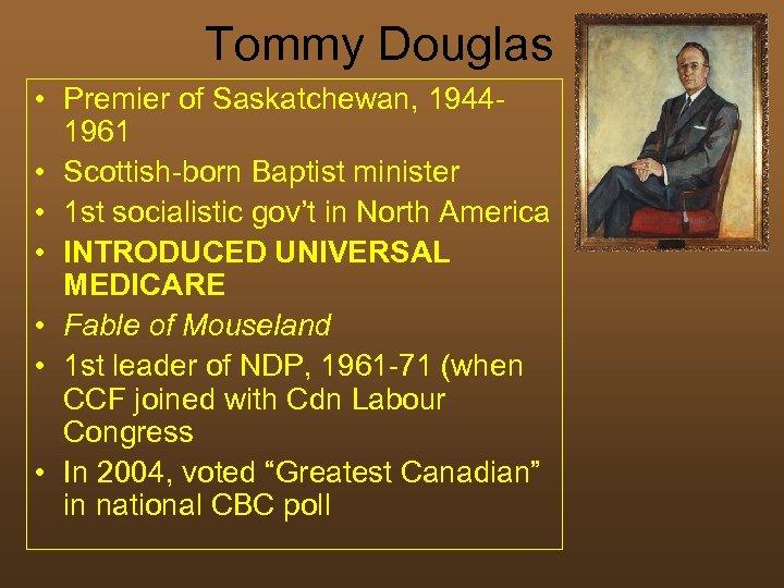 Tommy Douglas • Premier of Saskatchewan, 19441961 • Scottish-born Baptist minister • 1 st