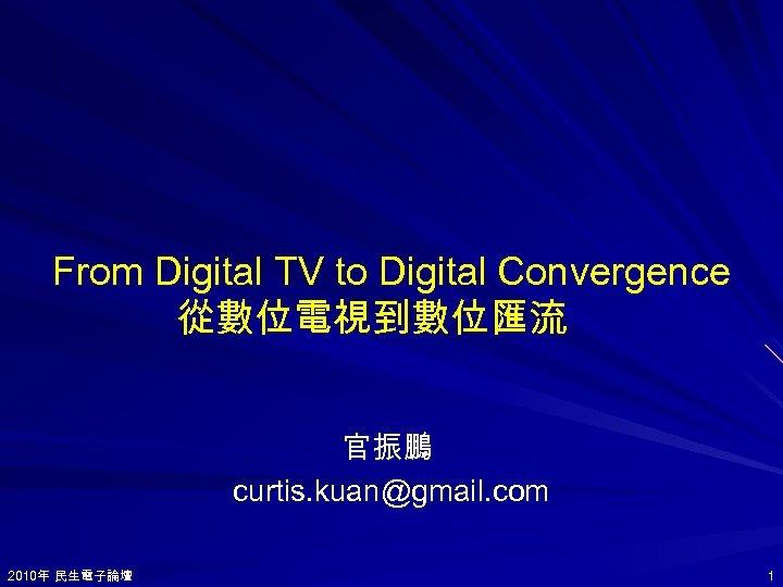 From Digital TV to Digital Convergence 從數位電視到數位匯流 官振鵬 curtis. kuan@gmail. com 2010年 民生電子論壇 2010年