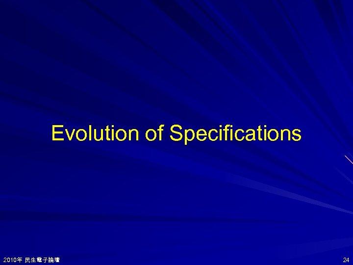 Evolution of Specifications 2010年 民生電子論壇 2010年 24