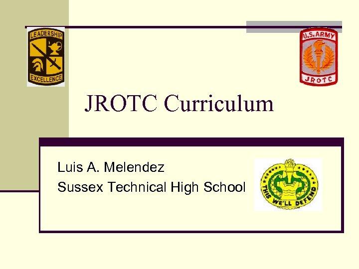 JROTC Curriculum Luis A. Melendez Sussex Technical High School