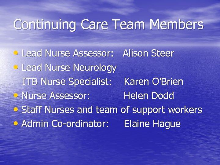Continuing Care Team Members • Lead Nurse Assessor: Alison Steer • Lead Nurse Neurology
