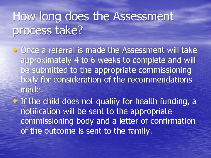 How long does the Assessment process take? • Once a referral is made the