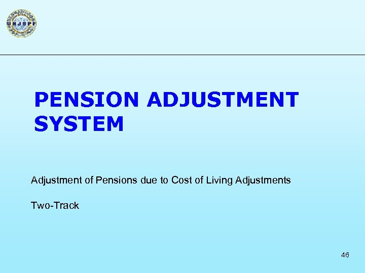 PENSION ADJUSTMENT SYSTEM Adjustment of Pensions due to Cost of Living Adjustments Two-Track 46