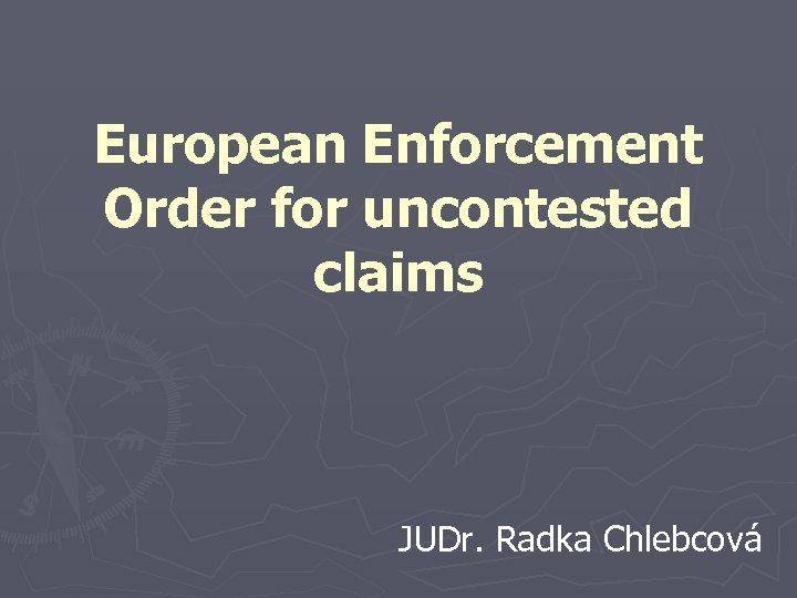 European Enforcement Order for uncontested claims JUDr. Radka Chlebcová