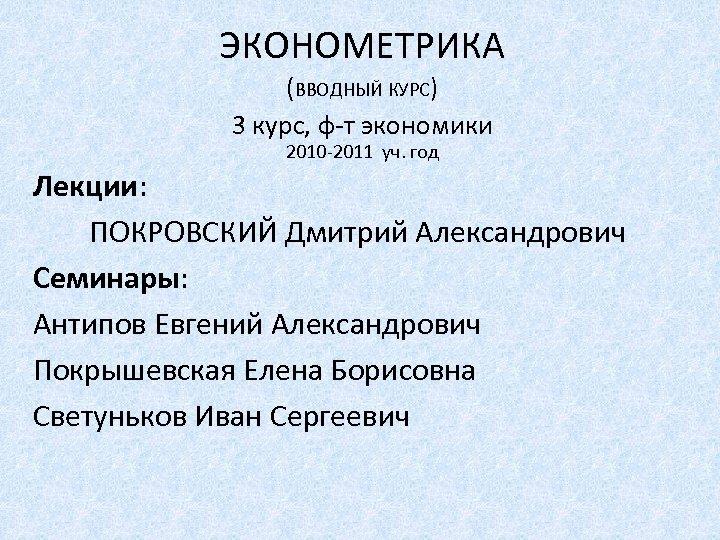 ЭКОНОМЕТРИКА (ВВОДНЫЙ КУРС) 3 курс, ф-т экономики 2010 -2011 уч. год Лекции: ПОКРОВСКИЙ Дмитрий