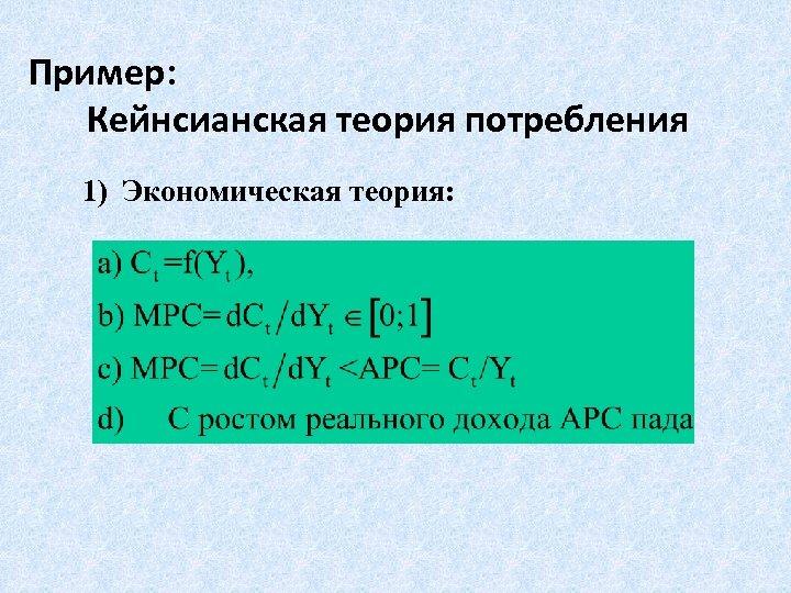 Пример: Кейнсианская теория потребления 1) Экономическая теория: