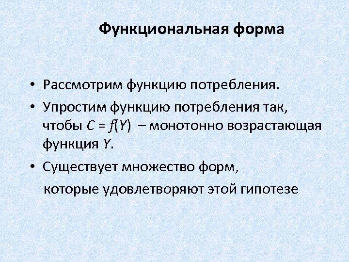 Функциональная форма • Рассмотрим функцию потребления. • Упростим функцию потребления так, чтобы C =