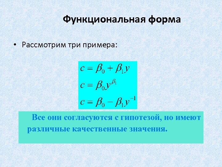 Функциональная форма • Рассмотрим три примера: Все они согласуются с гипотезой, но имеют различные