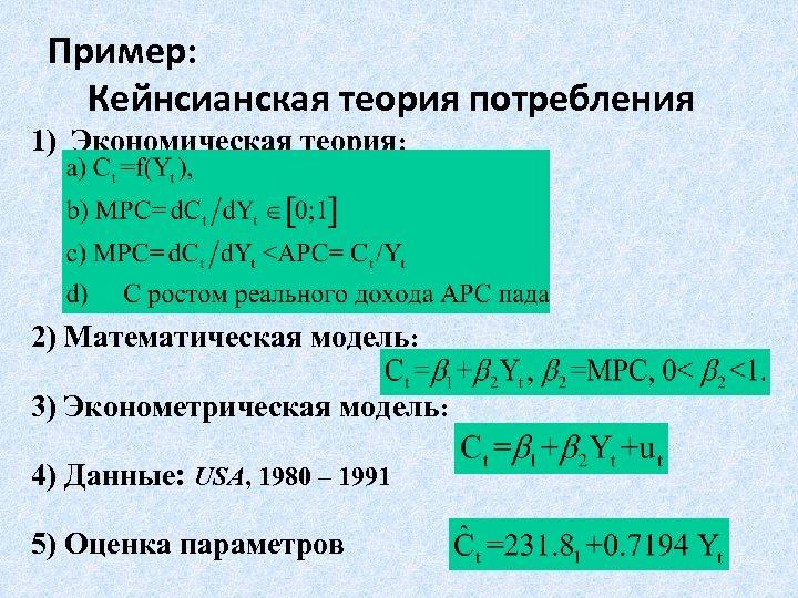 Пример: Кейнсианская теория потребления 1) Экономическая теория: 2) Математическая модель: 3) Эконометрическая модель: 4)