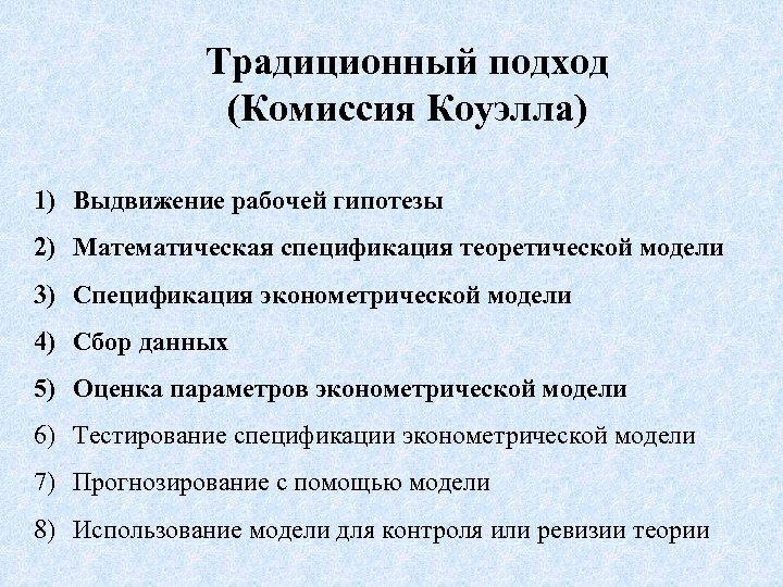 Традиционный подход (Комиссия Коуэлла) 1) Выдвижение рабочей гипотезы 2) Математическая спецификация теоретической модели 3)
