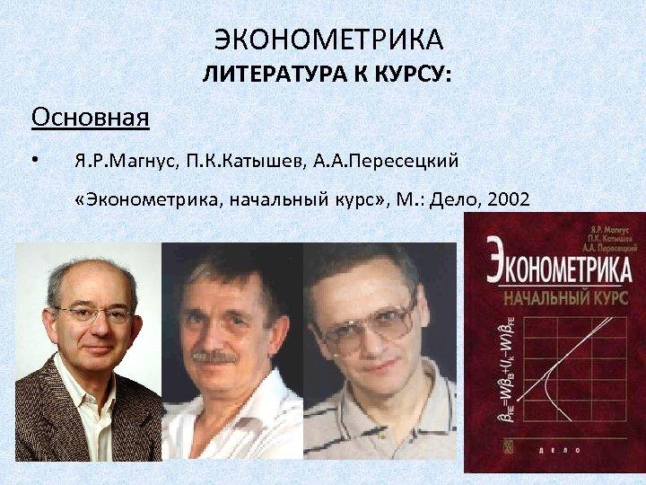 ЭКОНОМЕТРИКА ЛИТЕРАТУРА К КУРСУ: Основная • Я. Р. Магнус, П. К. Катышев, А. А.