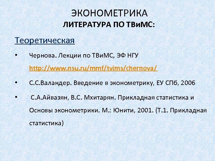 ЭКОНОМЕТРИКА ЛИТЕРАТУРА ПО ТВи. МС: Теоретическая • Чернова. Лекции по ТВи. МС, ЭФ НГУ