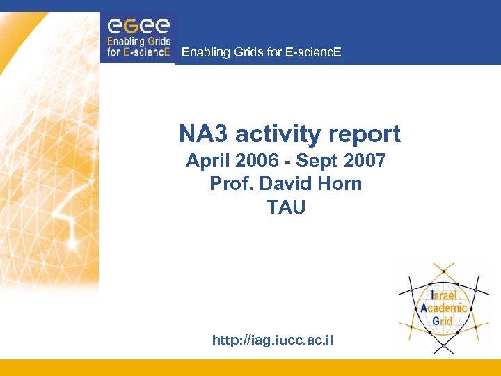 Enabling Grids for E-scienc. E NA 3 activity report April 2006 - Sept 2007