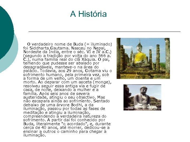 A História O verdadeiro nome de Buda (= iluminado) foi Siddharta Gautama. Nasceu no