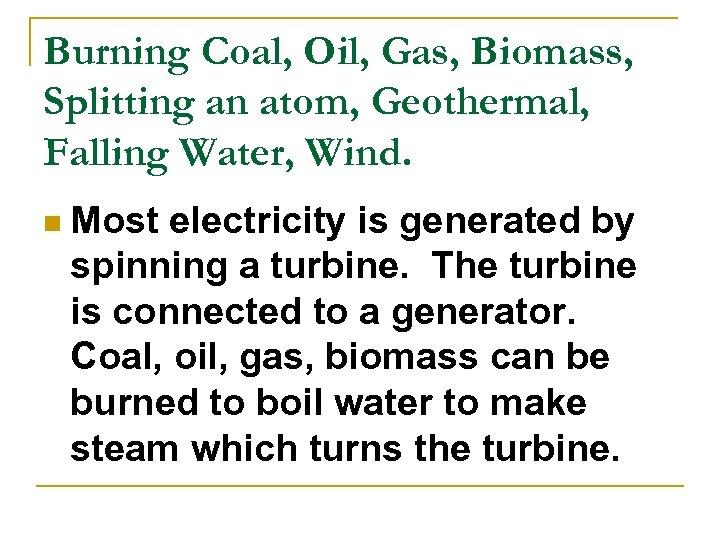 Burning Coal, Oil, Gas, Biomass, Splitting an atom, Geothermal, Falling Water, Wind. n Most