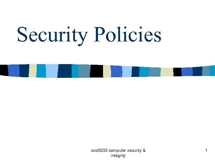 Security Policies csci 5233 computer security & integrity 1