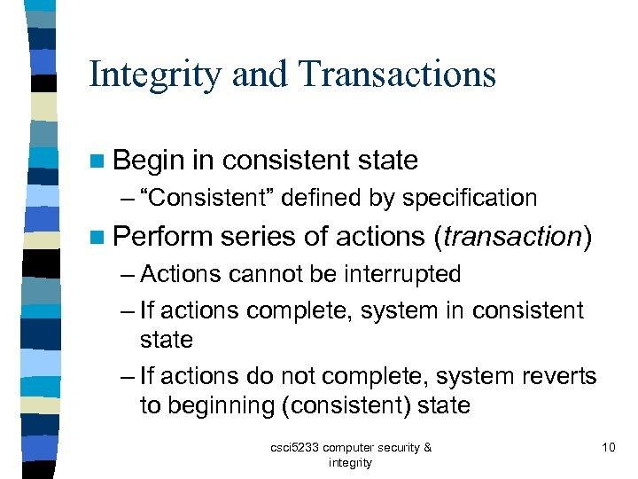 """Integrity and Transactions n Begin in consistent state – """"Consistent"""" defined by specification n"""