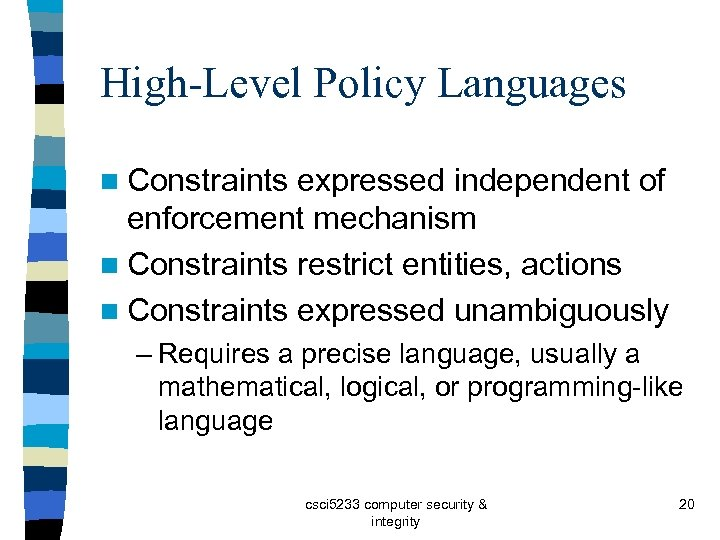 High-Level Policy Languages n Constraints expressed independent of enforcement mechanism n Constraints restrict entities,