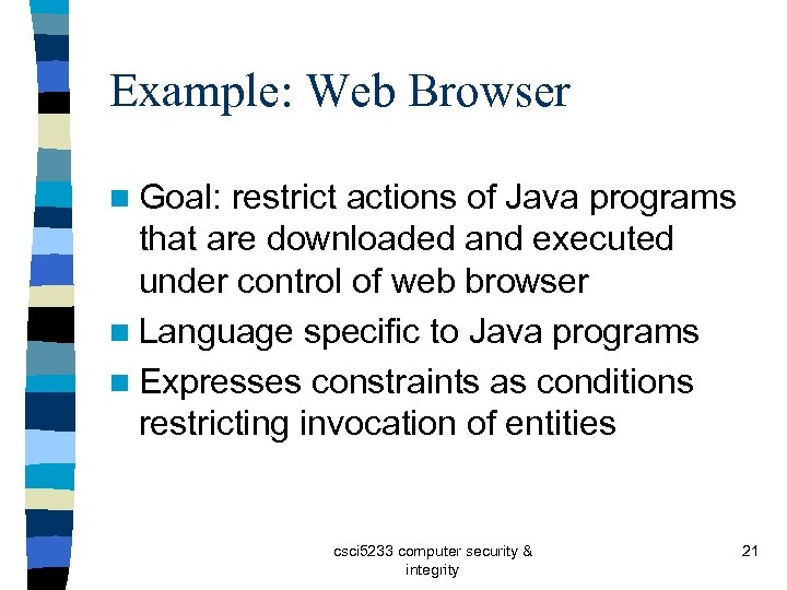 Example: Web Browser n Goal: restrict actions of Java programs that are downloaded and