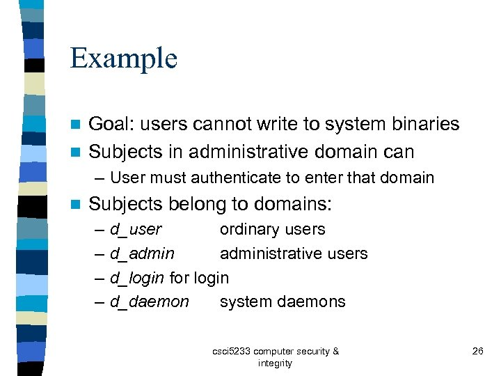 Example Goal: users cannot write to system binaries n Subjects in administrative domain can