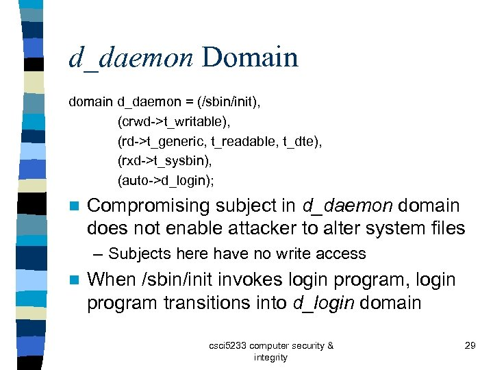 d_daemon Domain d_daemon = (/sbin/init), (crwd->t_writable), (rd->t_generic, t_readable, t_dte), (rxd->t_sysbin), (auto->d_login); n Compromising subject