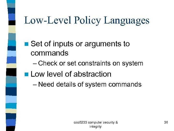 Low-Level Policy Languages n Set of inputs or arguments to commands – Check or