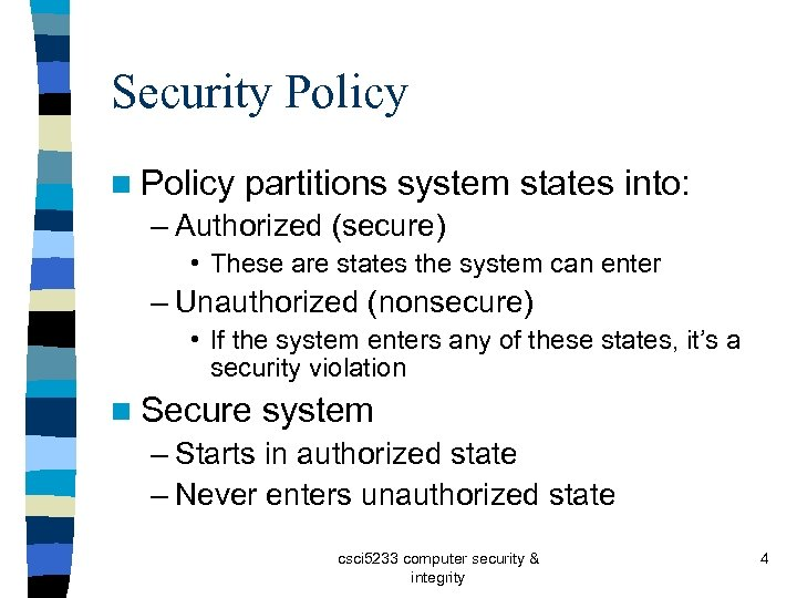 Security Policy n Policy partitions system states into: – Authorized (secure) • These are