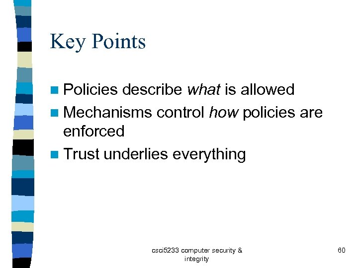 Key Points n Policies describe what is allowed n Mechanisms control how policies are