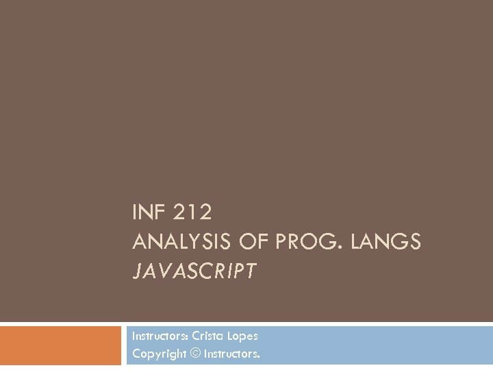 INF 212 ANALYSIS OF PROG. LANGS JAVASCRIPT Instructors: Crista Lopes Copyright © Instructors.