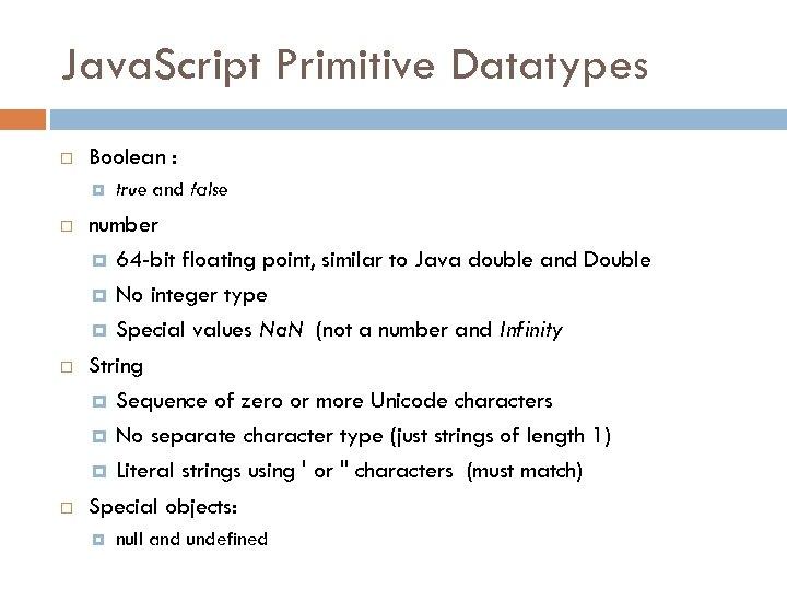 Java. Script Primitive Datatypes Boolean : true and false number 64 -bit floating point,