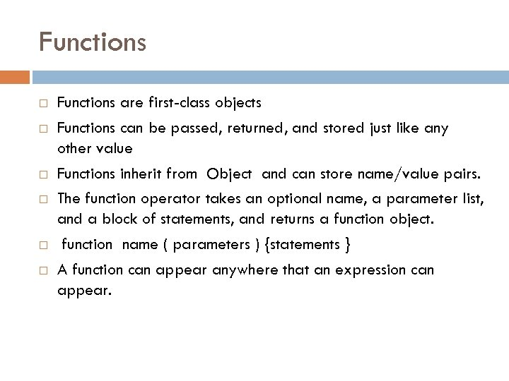 Functions Functions are first-class objects Functions can be passed, returned, and stored just like