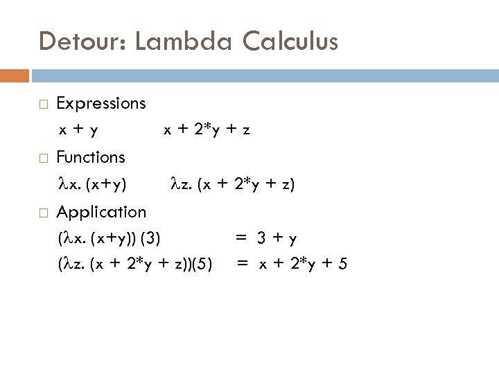 Detour: Lambda Calculus Expressions x+y Functions x. (x+y) x + 2*y + z z.