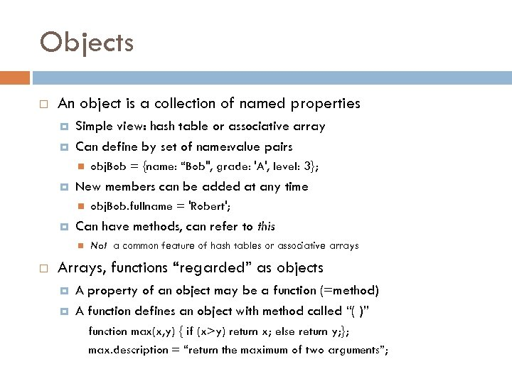 Objects An object is a collection of named properties Simple view: hash table or