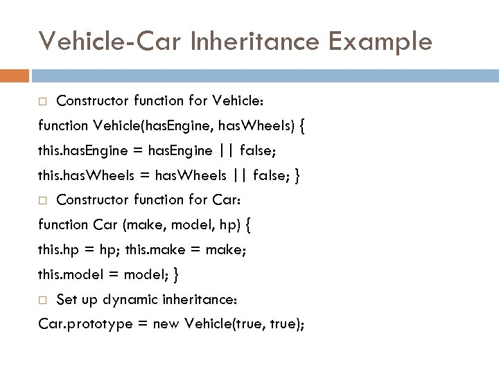 Vehicle-Car Inheritance Example Constructor function for Vehicle: function Vehicle(has. Engine, has. Wheels) { this.