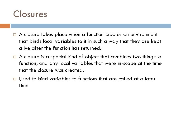 Closures A closure takes place when a function creates an environment that binds local