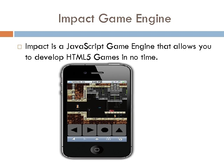 Impact Game Engine Impact is a Java. Script Game Engine that allows you to