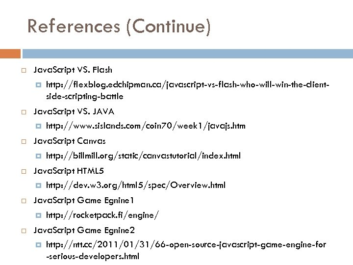 References (Continue) Java. Script VS. Flash http: //flexblog. edchipman. ca/javascript-vs-flash-who-will-win-the-clientside-scripting-battle Java. Script VS. JAVA