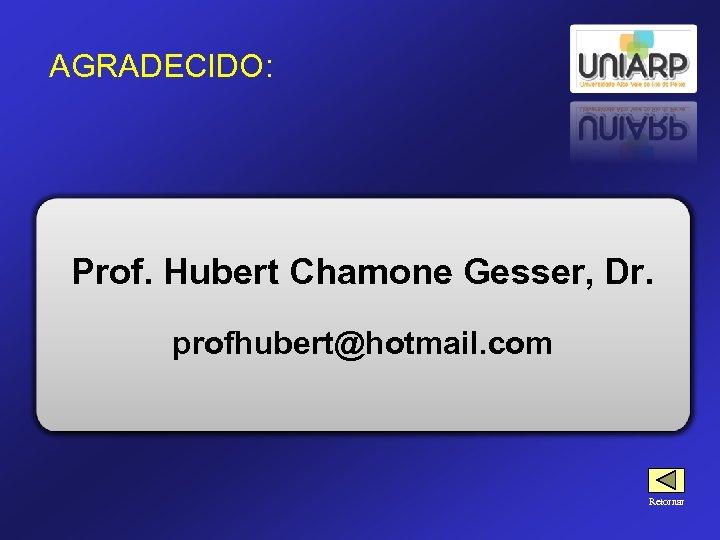 AGRADECIDO: Prof. Hubert Chamone Gesser, Dr. profhubert@hotmail. com Retornar