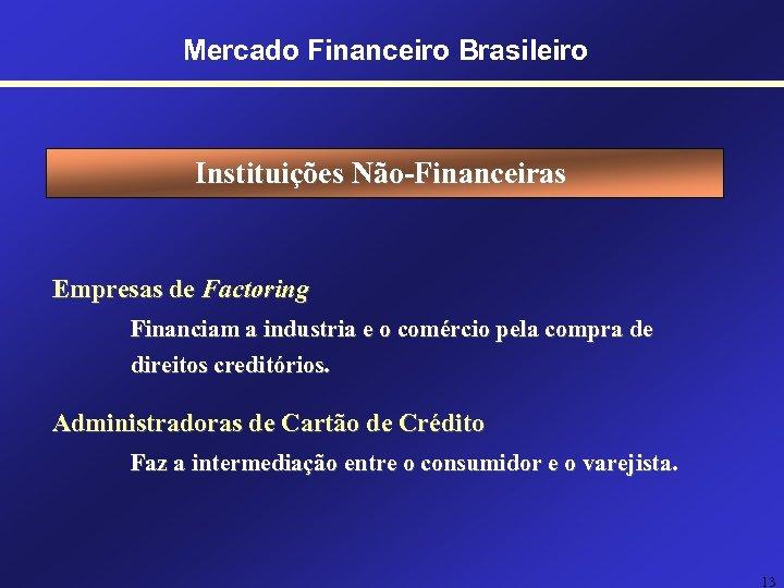 Mercado Financeiro Brasileiro Instituições Não-Financeiras Empresas de Factoring Financiam a industria e o comércio