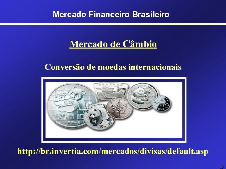 Mercado Financeiro Brasileiro Mercado de Câmbio Conversão de moedas internacionais http: //br. invertia. com/mercados/divisas/default.