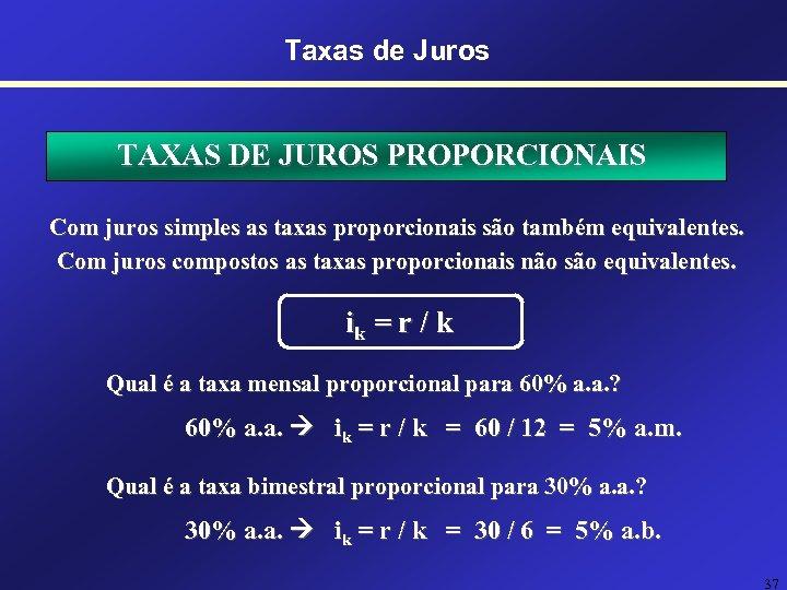 Taxas de Juros TAXAS DE JUROS PROPORCIONAIS Com juros simples as taxas proporcionais são