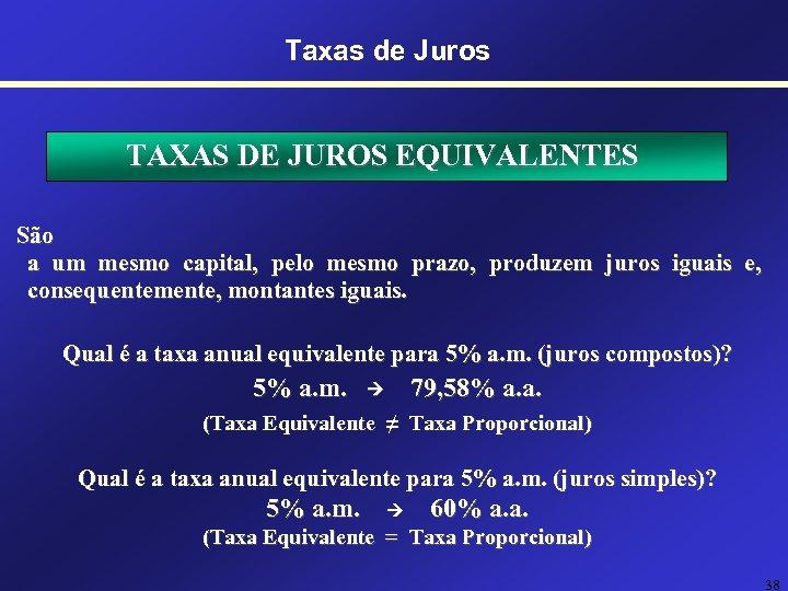 Taxas de Juros TAXAS DE JUROS EQUIVALENTES São a um mesmo capital, pelo mesmo