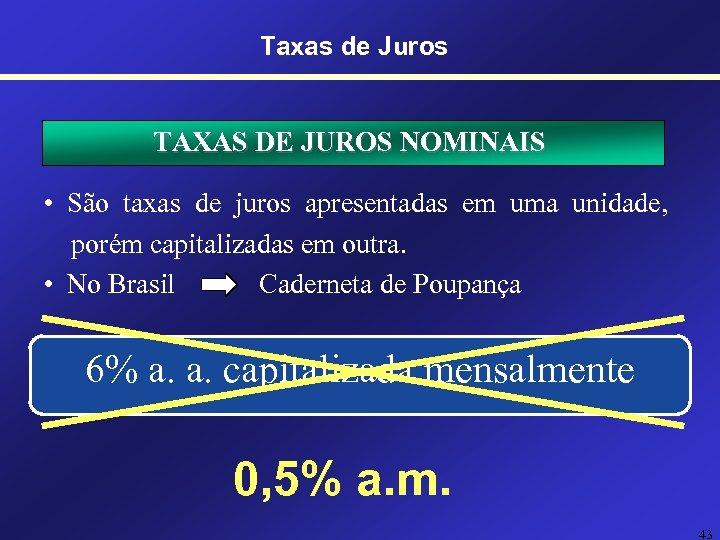 Taxas de Juros TAXAS DE JUROS NOMINAIS • São taxas de juros apresentadas em