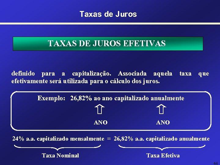 Taxas de Juros TAXAS DE JUROS EFETIVAS definido para a capitalização. Associada aquela taxa