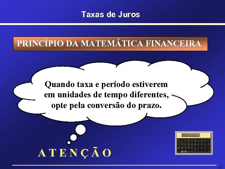 Taxas de Juros PRINCÍPIO DA MATEMÁTICA FINANCEIRA Quando taxa e período estiverem em unidades