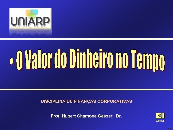 DISCIPLINA DE FINANÇAS CORPORATIVAS Prof. Hubert Chamone Gesser, Dr. Retornar 49
