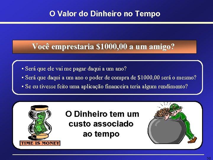 O Valor do Dinheiro no Tempo Você emprestaria $1000, 00 a um amigo? •