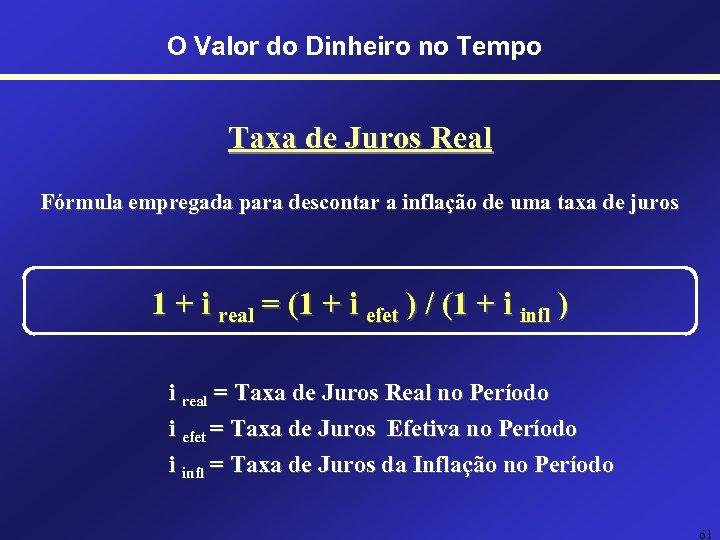 O Valor do Dinheiro no Tempo Taxa de Juros Real Fórmula empregada para descontar