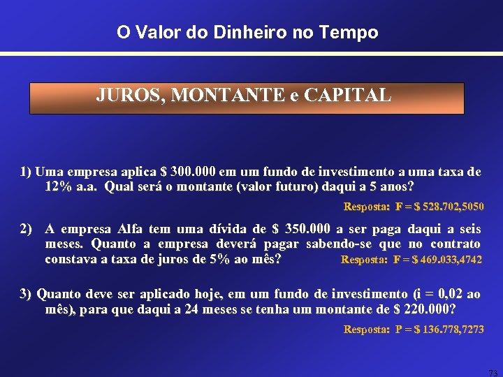 O Valor do Dinheiro no Tempo JUROS, MONTANTE e CAPITAL 1) Uma empresa aplica