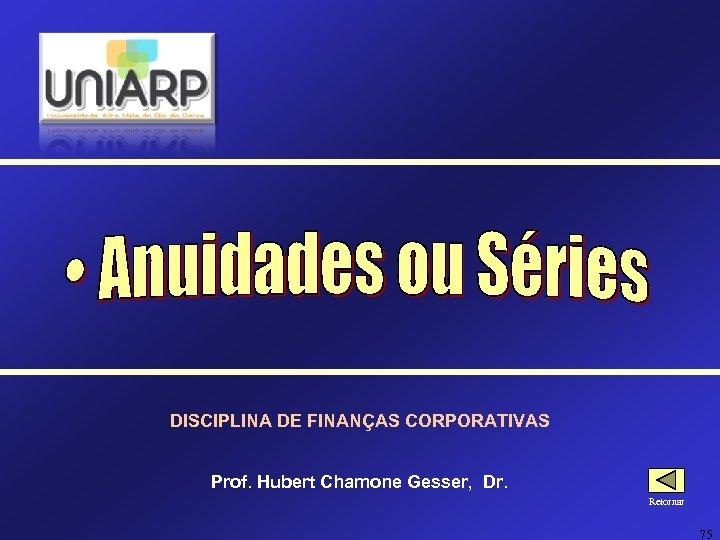 DISCIPLINA DE FINANÇAS CORPORATIVAS Prof. Hubert Chamone Gesser, Dr. Retornar 75